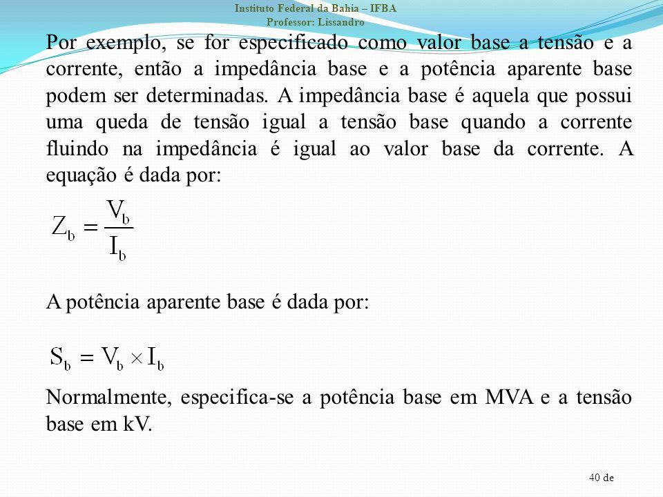 Por exemplo, se for especificado como valor base a tensão e a corrente, então a impedância base e a potência aparente base podem ser determinadas.