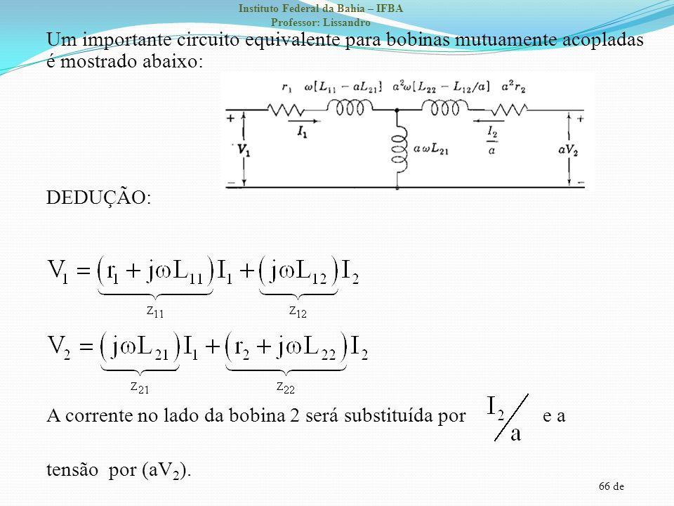 Um importante circuito equivalente para bobinas mutuamente acopladas é mostrado abaixo: DEDUÇÃO: A corrente no lado da bobina 2 será substituída por e a tensão por (aV2).
