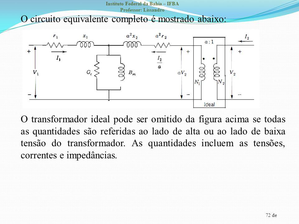 O circuito equivalente completo é mostrado abaixo: O transformador ideal pode ser omitido da figura acima se todas as quantidades são referidas ao lado de alta ou ao lado de baixa tensão do transformador.