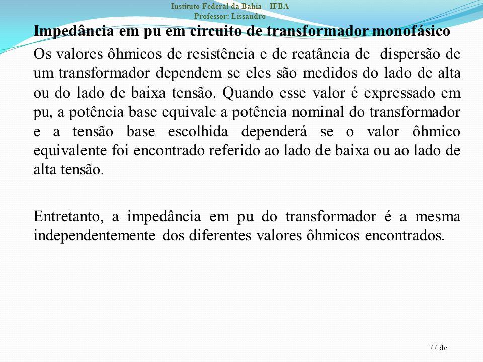Impedância em pu em circuito de transformador monofásico Os valores ôhmicos de resistência e de reatância de dispersão de um transformador dependem se eles são medidos do lado de alta ou do lado de baixa tensão.