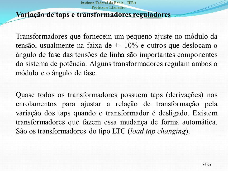 Variação de taps e transformadores reguladores Transformadores que fornecem um pequeno ajuste no módulo da tensão, usualmente na faixa de +- 10% e outros que deslocam o ângulo de fase das tensões de linha são importantes componentes do sistema de potência.