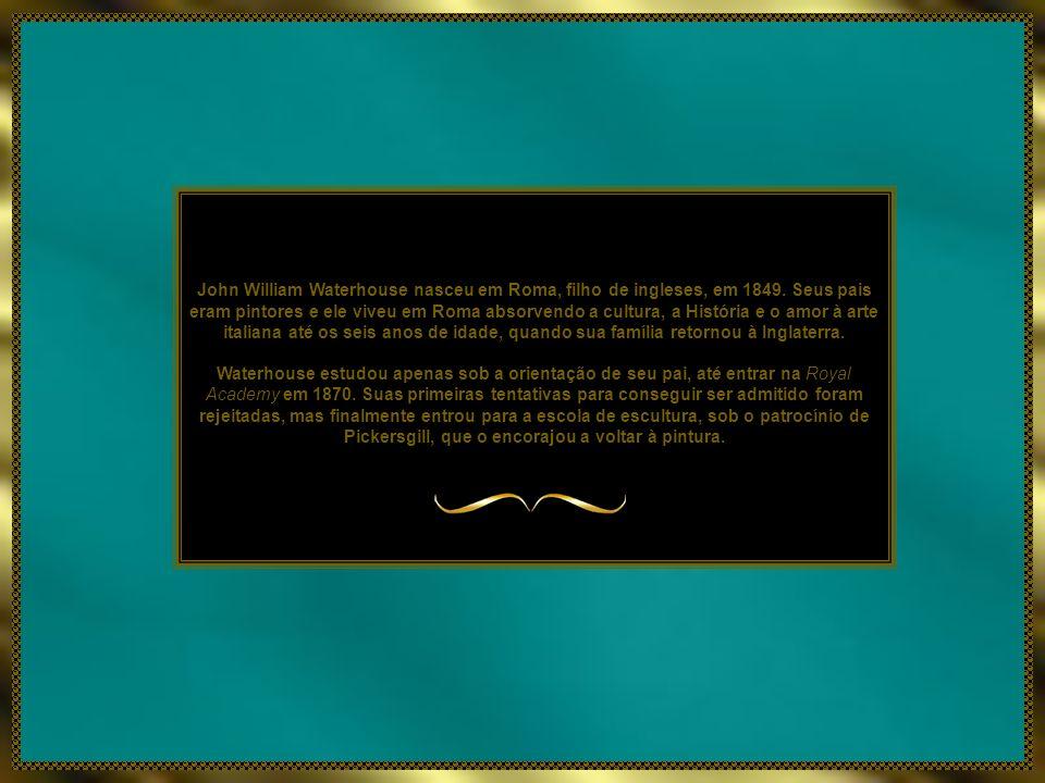 John William Waterhouse nasceu em Roma, filho de ingleses, em 1849