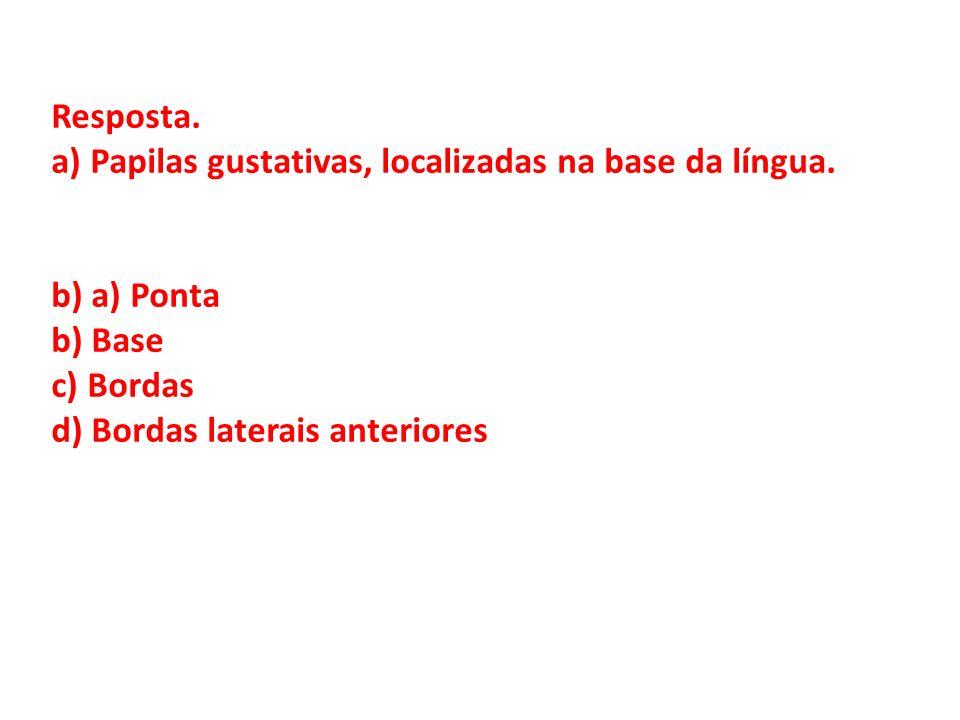 Resposta. a) Papilas gustativas, localizadas na base da língua. b) a) Ponta. b) Base. c) Bordas.