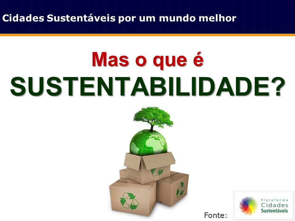 SUSTENTABILIDADE Mas o que é Cidades Sustentáveis por um mundo melhor