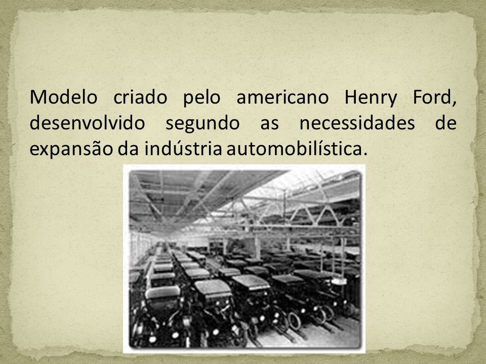 Modelo criado pelo americano Henry Ford, desenvolvido segundo as necessidades de expansão da indústria automobilística.