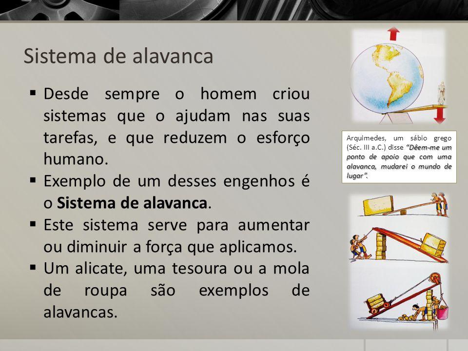 Sistema de alavanca Desde sempre o homem criou sistemas que o ajudam nas suas tarefas, e que reduzem o esforço humano.