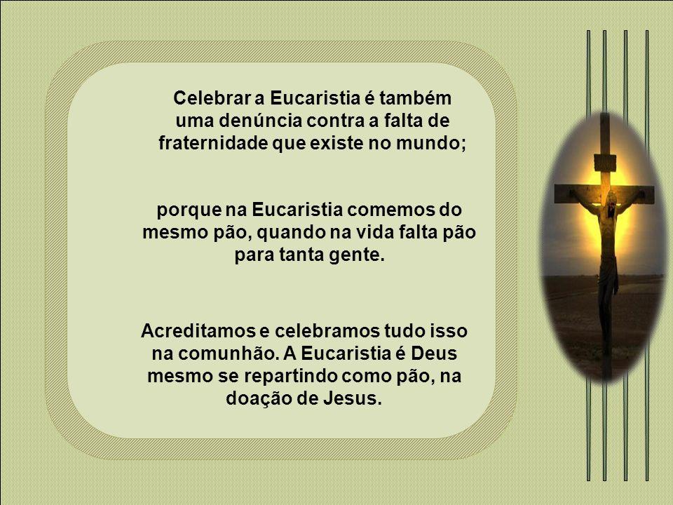 Celebrar a Eucaristia é também uma denúncia contra a falta de fraternidade que existe no mundo;