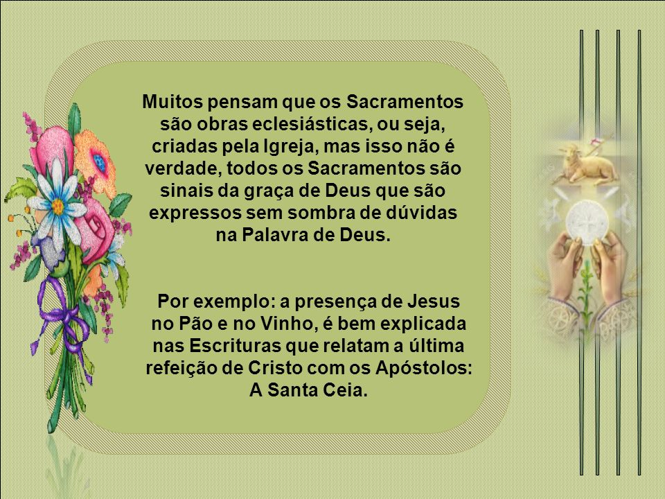 Muitos pensam que os Sacramentos são obras eclesiásticas, ou seja, criadas pela Igreja, mas isso não é verdade, todos os Sacramentos são sinais da graça de Deus que são expressos sem sombra de dúvidas na Palavra de Deus.