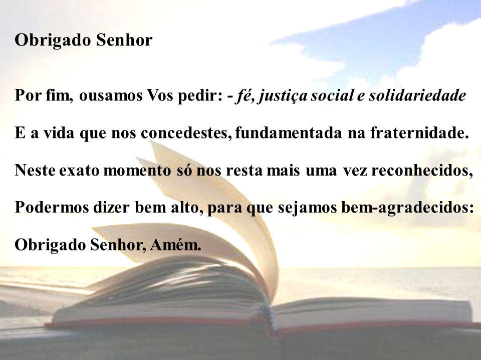 Obrigado Senhor Por fim, ousamos Vos pedir: - fé, justiça social e solidariedade. E a vida que nos concedestes, fundamentada na fraternidade.