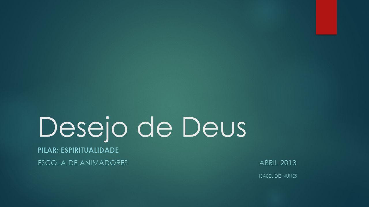 Desejo de Deus Pilar: Espiritualidade Escola de animadores Abril 2013