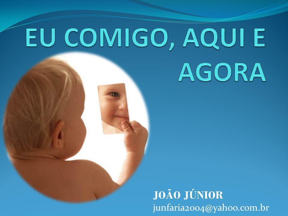 EU COMIGO, AQUI E AGORA JOÃO JÚNIOR junfaria2004@yahoo.com.br