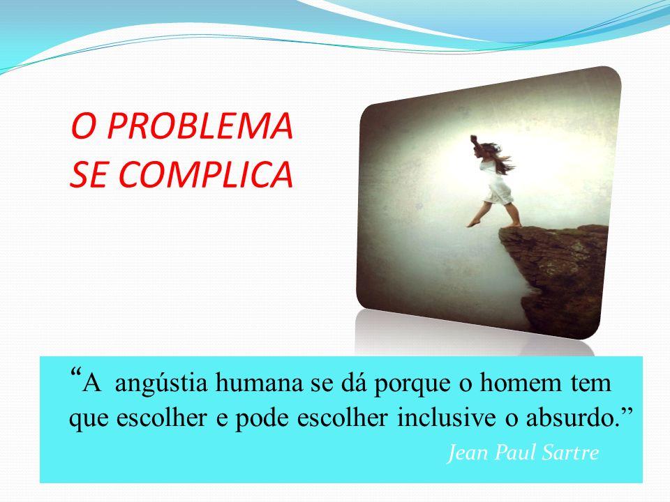 O PROBLEMA SE COMPLICA A angústia humana se dá porque o homem tem que escolher e pode escolher inclusive o absurdo.