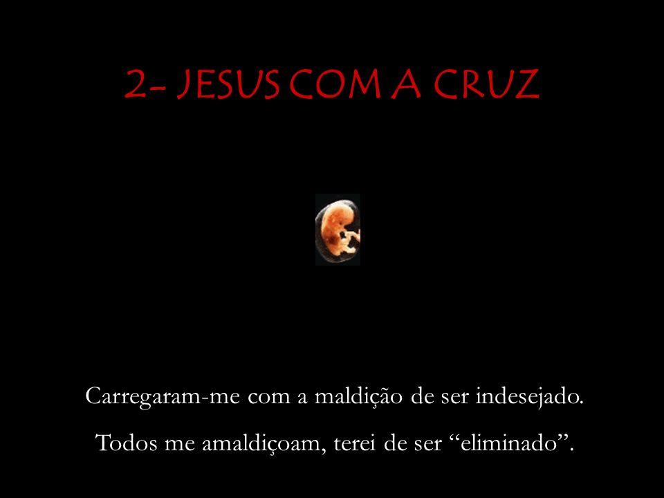 2- JESUS COM A CRUZ Carregaram-me com a maldição de ser indesejado.