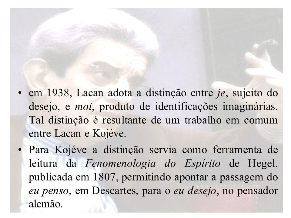 em 1938, Lacan adota a distinção entre je, sujeito do desejo, e moi, produto de identificações imaginárias. Tal distinção é resultante de um trabalho em comum entre Lacan e Kojéve.