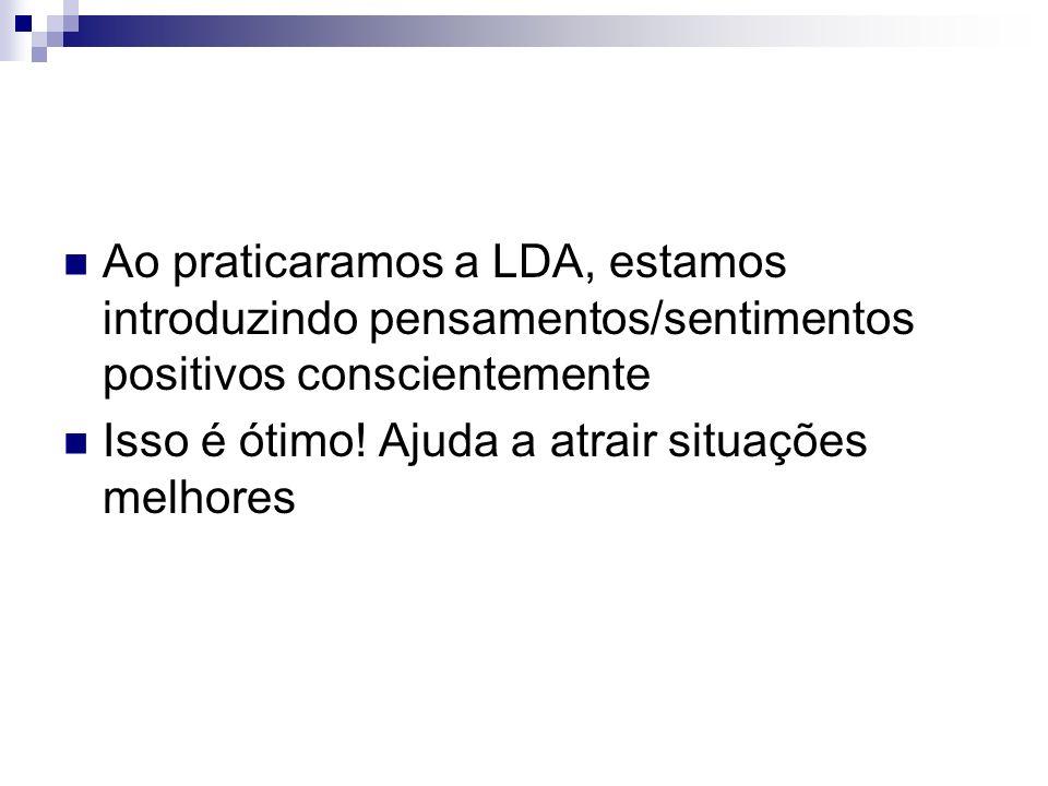 Ao praticaramos a LDA, estamos introduzindo pensamentos/sentimentos positivos conscientemente