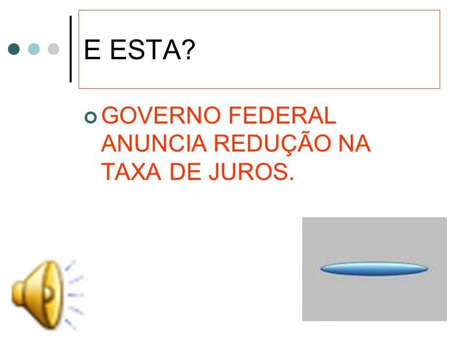 E ESTA GOVERNO FEDERAL ANUNCIA REDUÇÃO NA TAXA DE JUROS.