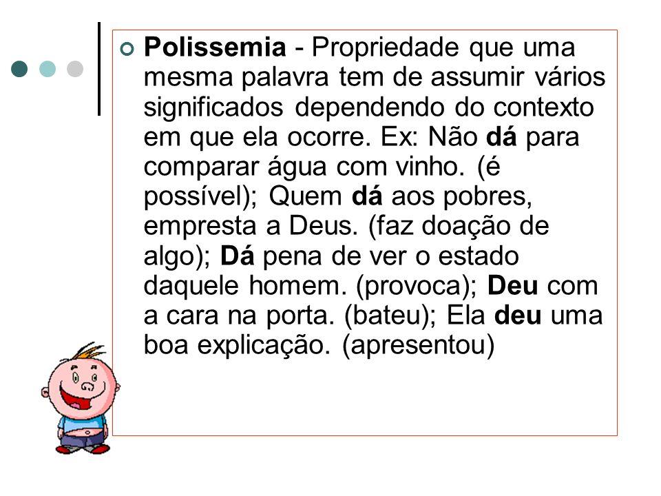 Polissemia - Propriedade que uma mesma palavra tem de assumir vários significados dependendo do contexto em que ela ocorre.