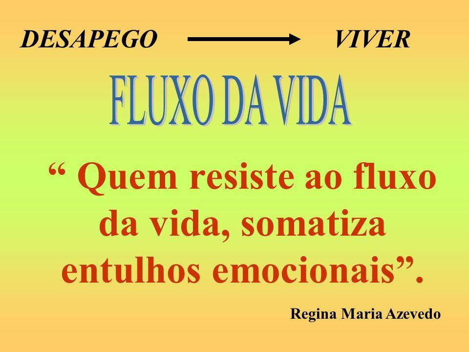 Quem resiste ao fluxo da vida, somatiza entulhos emocionais .