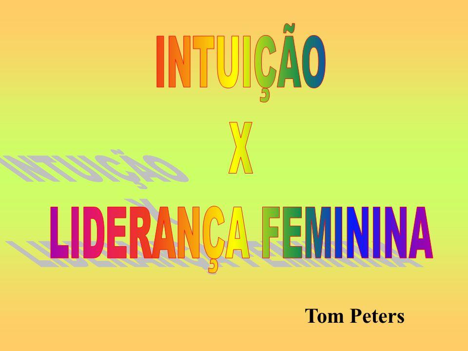 INTUIÇÃO X LIDERANÇA FEMININA Tom Peters