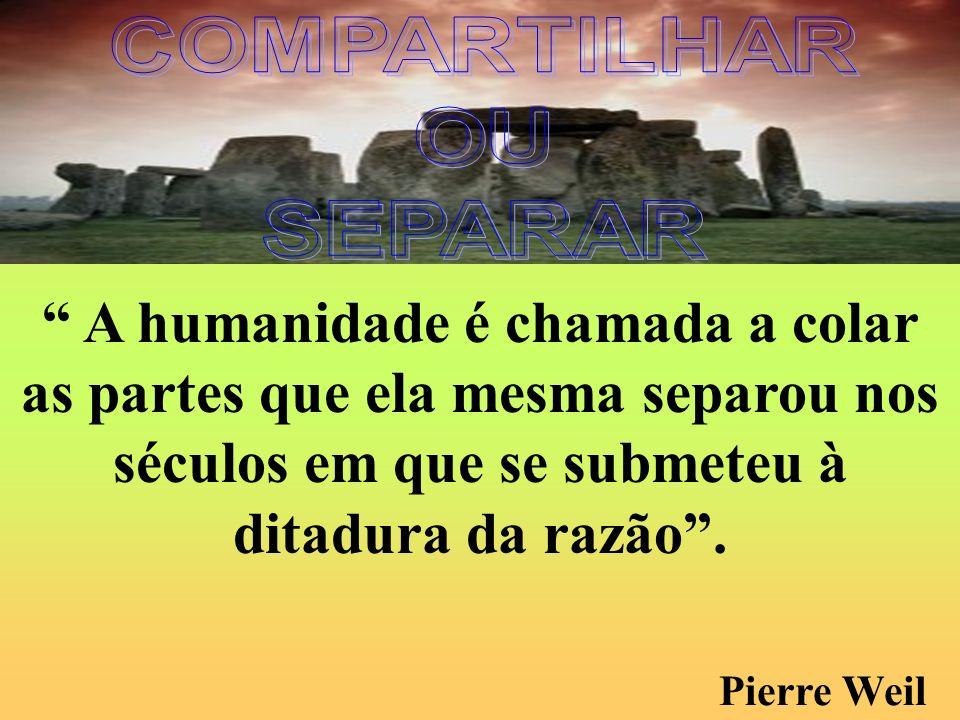 COMPARTILHAR OU. SEPARAR. A humanidade é chamada a colar as partes que ela mesma separou nos séculos em que se submeteu à ditadura da razão .