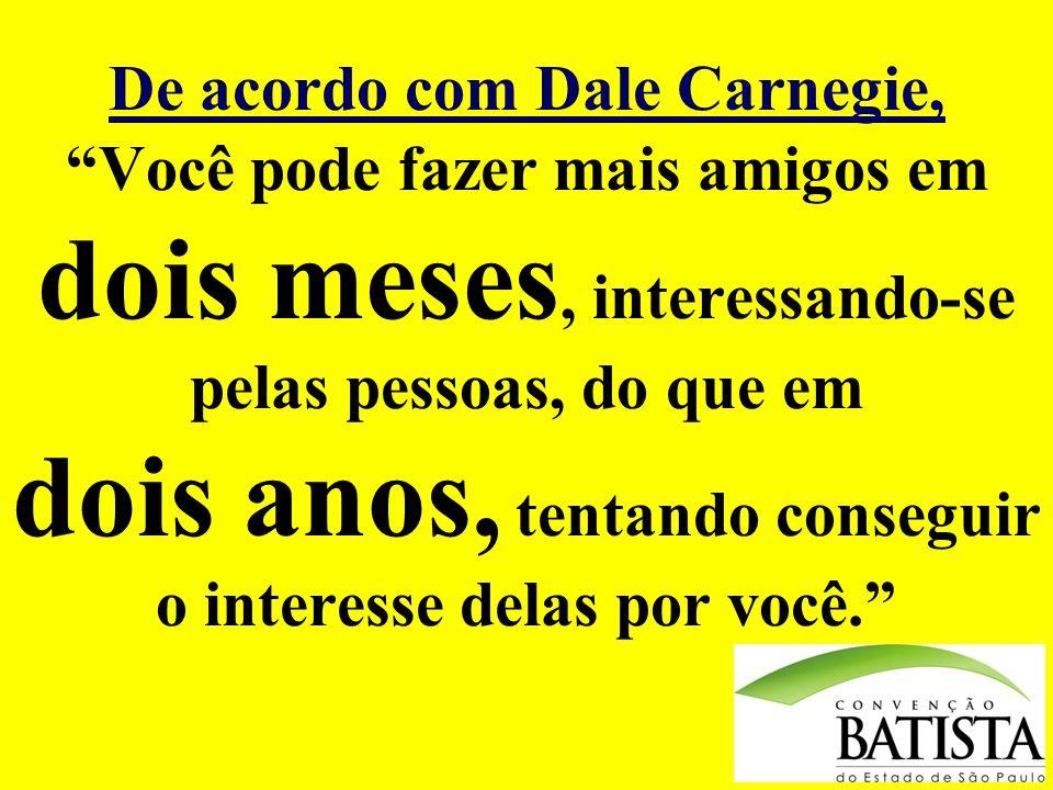 De acordo com Dale Carnegie, Você pode fazer mais amigos em dois meses, interessando-se pelas pessoas, do que em dois anos, tentando conseguir o interesse delas por você.