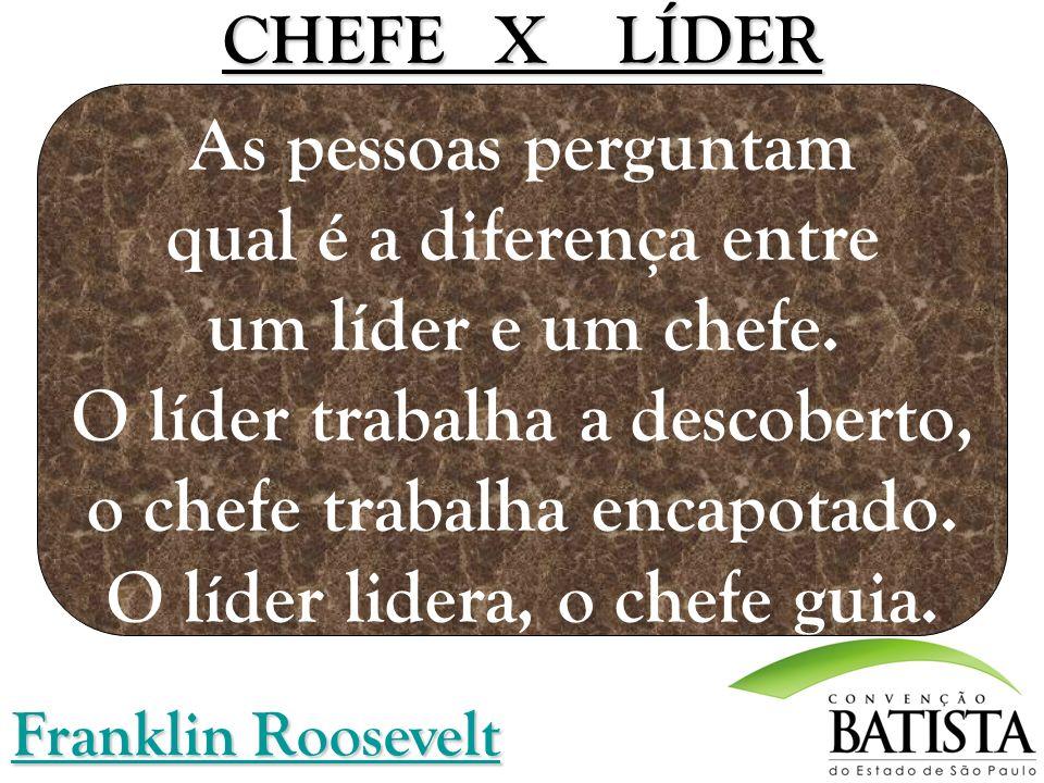 CHEFE X LÍDER As pessoas perguntam qual é a diferença entre um líder e um chefe. O líder trabalha a descoberto, o chefe trabalha encapotado. O líder lidera, o chefe guia.