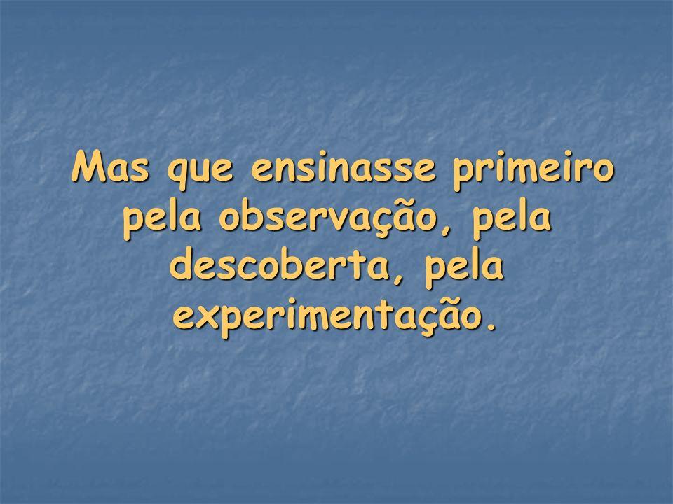 Mas que ensinasse primeiro pela observação, pela descoberta, pela experimentação.