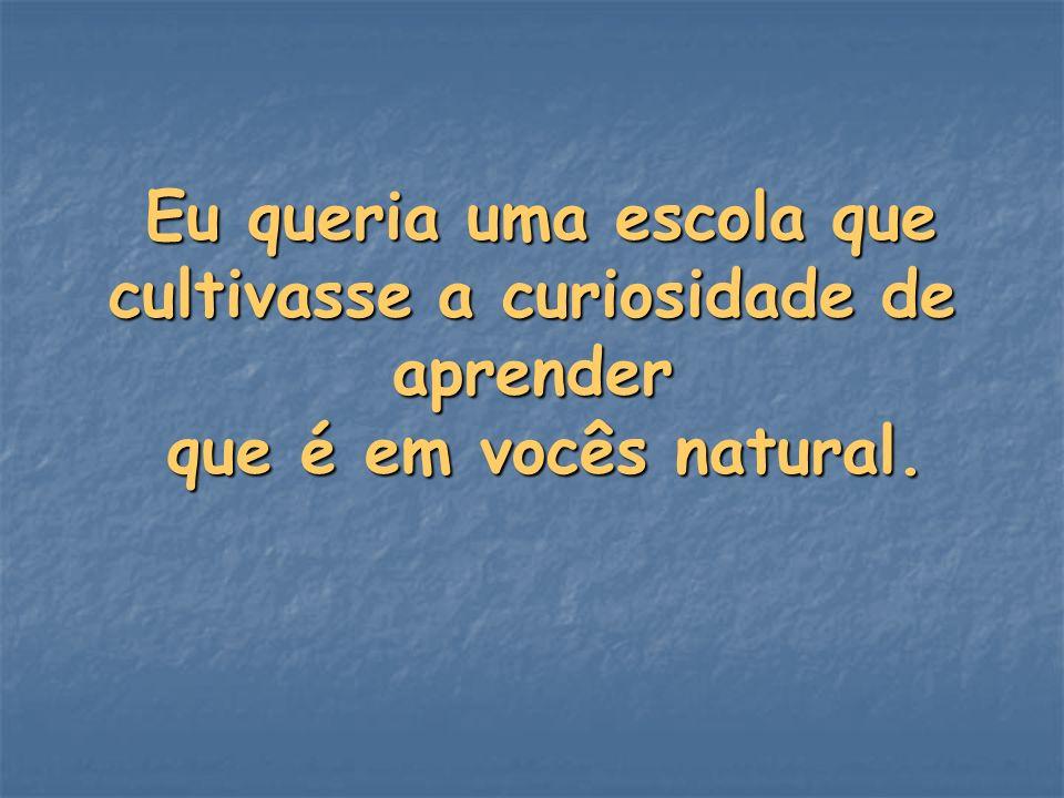 Eu queria uma escola que cultivasse a curiosidade de aprender que é em vocês natural.