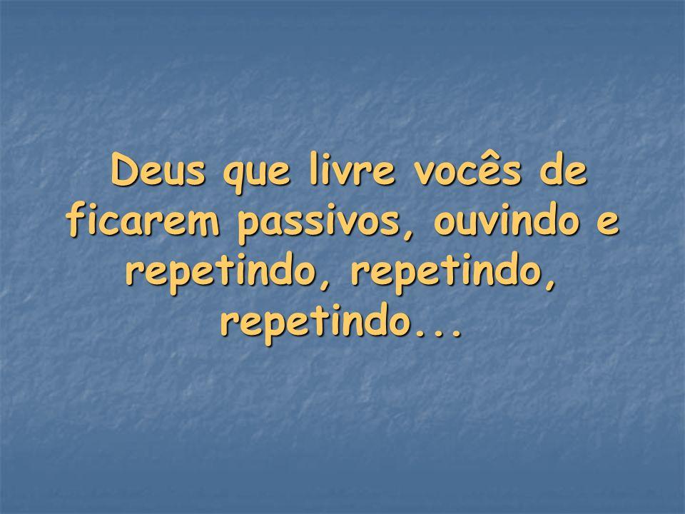 Deus que livre vocês de ficarem passivos, ouvindo e repetindo, repetindo, repetindo...