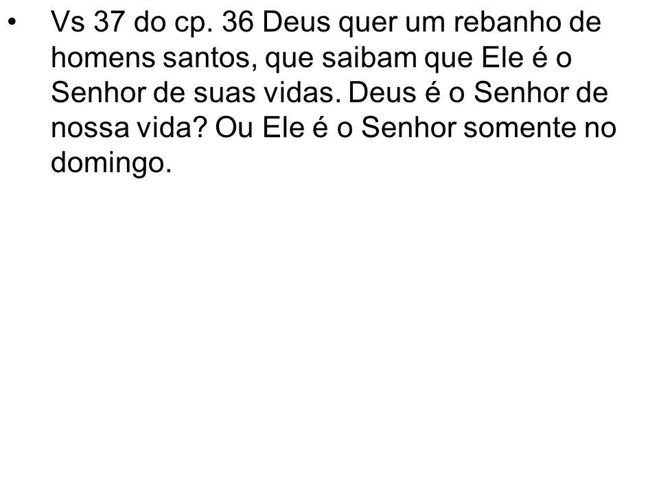 Vs 37 do cp. 36 Deus quer um rebanho de homens santos, que saibam que Ele é o Senhor de suas vidas.