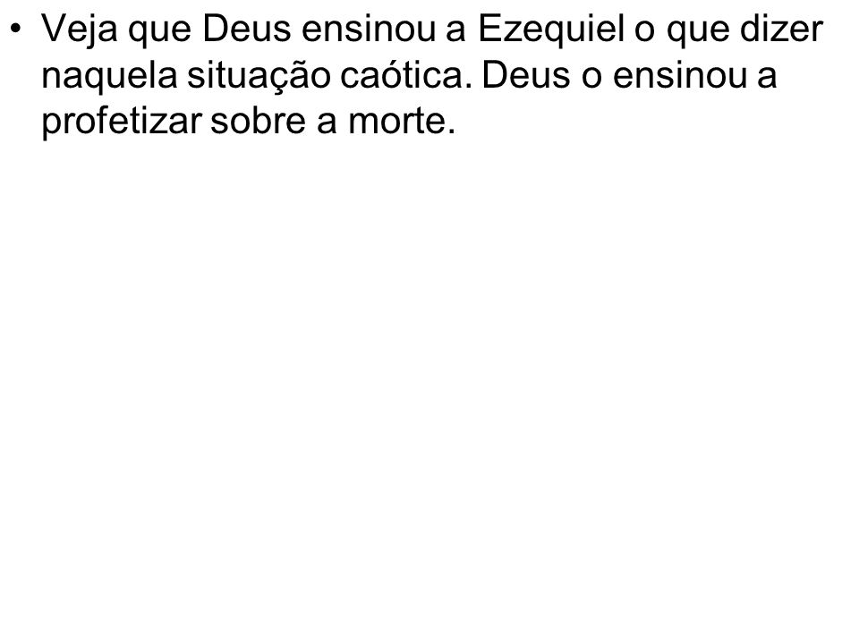 Veja que Deus ensinou a Ezequiel o que dizer naquela situação caótica