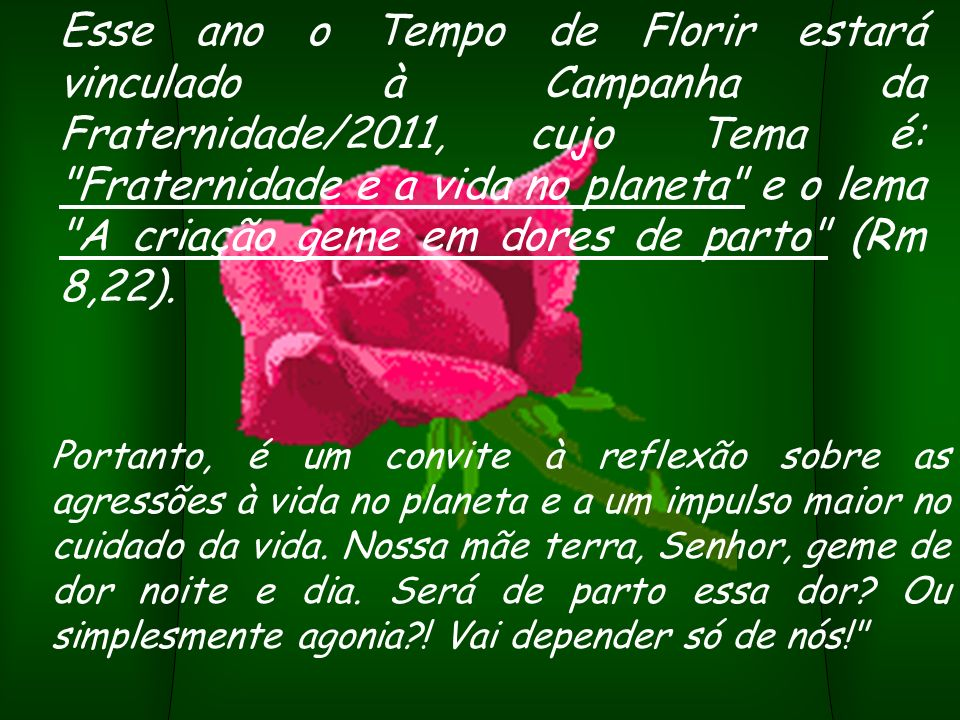 Esse ano o Tempo de Florir estará vinculado à Campanha da Fraternidade/2011, cujo Tema é: Fraternidade e a vida no planeta e o lema A criação geme em dores de parto (Rm 8,22).