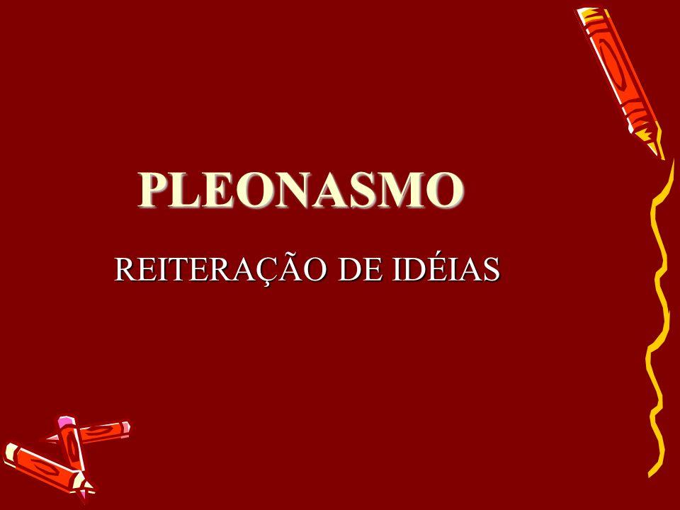 PLEONASMO REITERAÇÃO DE IDÉIAS