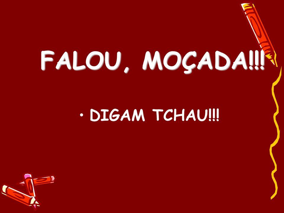 FALOU, MOÇADA!!! DIGAM TCHAU!!!