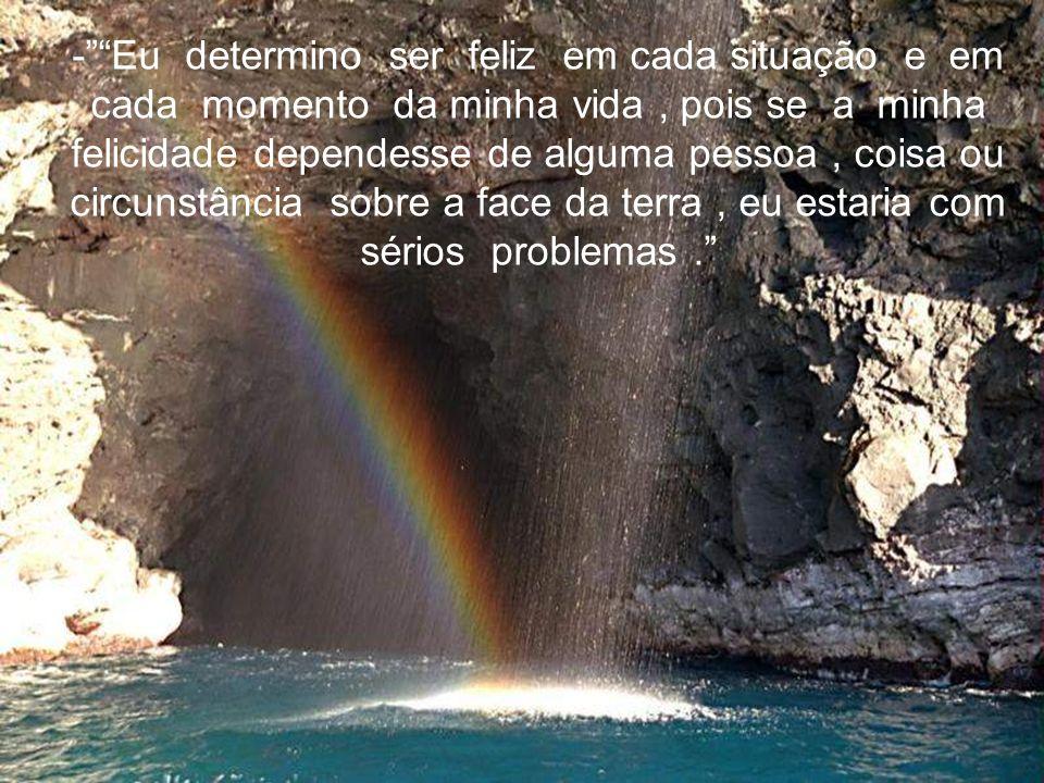 - Eu determino ser feliz em cada situação e em cada momento da minha vida , pois se a minha felicidade dependesse de alguma pessoa , coisa ou circunstância sobre a face da terra , eu estaria com sérios problemas .