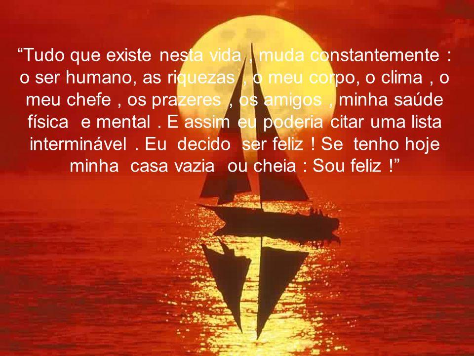 Tudo que existe nesta vida , muda constantemente : o ser humano, as riquezas , o meu corpo, o clima , o meu chefe , os prazeres , os amigos , minha saúde física e mental .