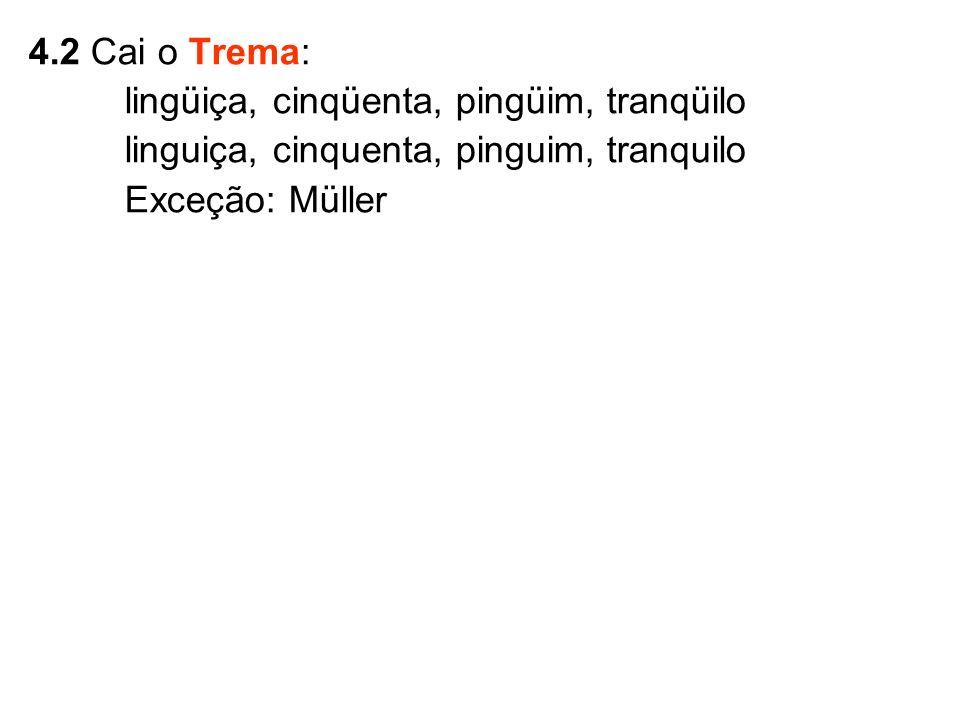 4.2 Cai o Trema: lingüiça, cinqüenta, pingüim, tranqüilo. linguiça, cinquenta, pinguim, tranquilo.