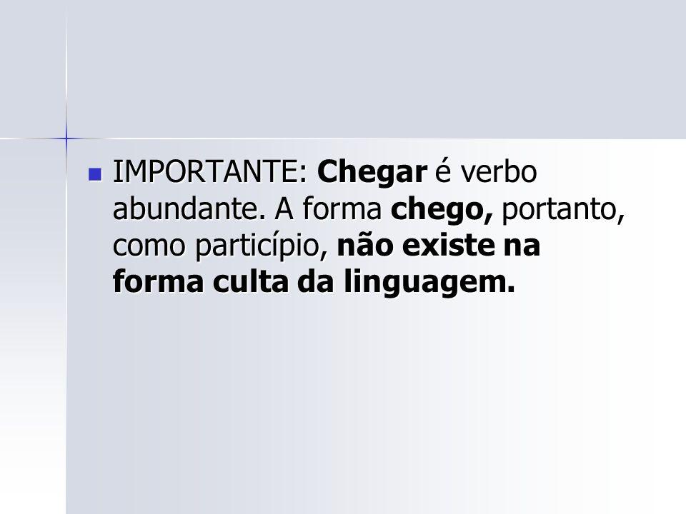 IMPORTANTE: Chegar é verbo abundante
