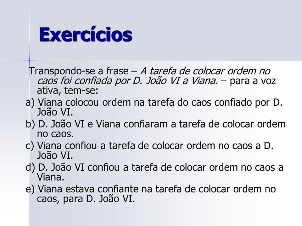 Exercícios Transpondo-se a frase – A tarefa de colocar ordem no caos foi confiada por D. João VI a Viana. – para a voz ativa, tem-se: