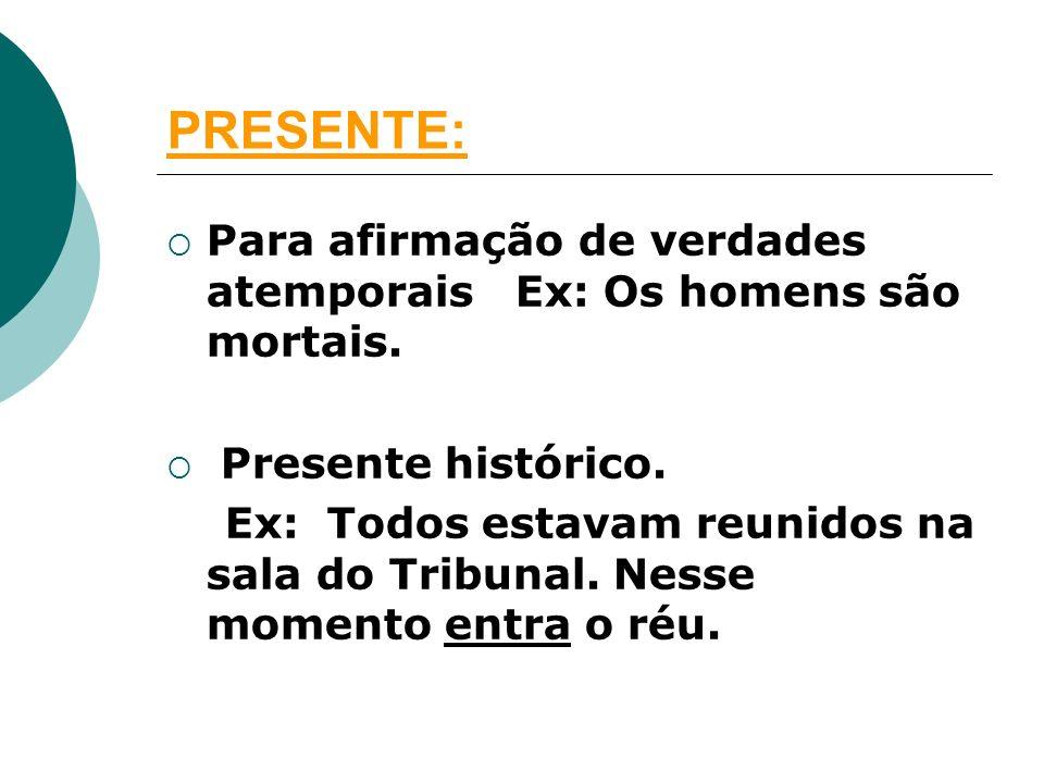 PRESENTE: Para afirmação de verdades atemporais Ex: Os homens são mortais. Presente histórico.