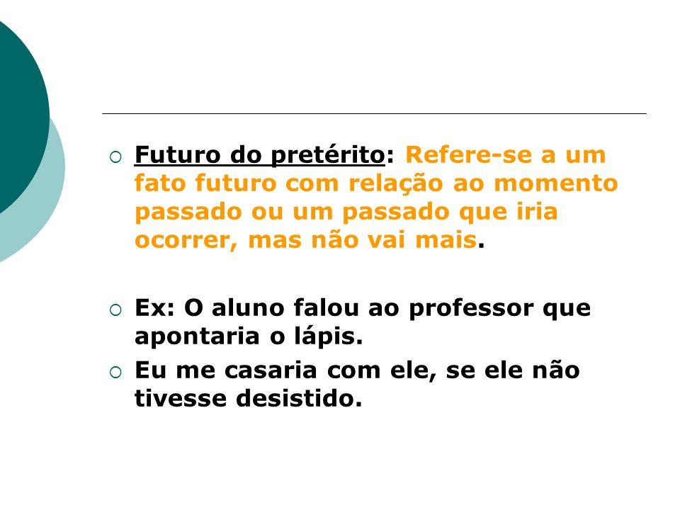 Futuro do pretérito: Refere-se a um fato futuro com relação ao momento passado ou um passado que iria ocorrer, mas não vai mais.