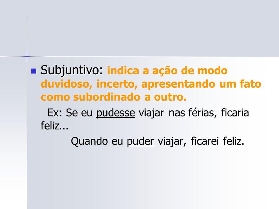 Subjuntivo: indica a ação de modo duvidoso, incerto, apresentando um fato como subordinado a outro.