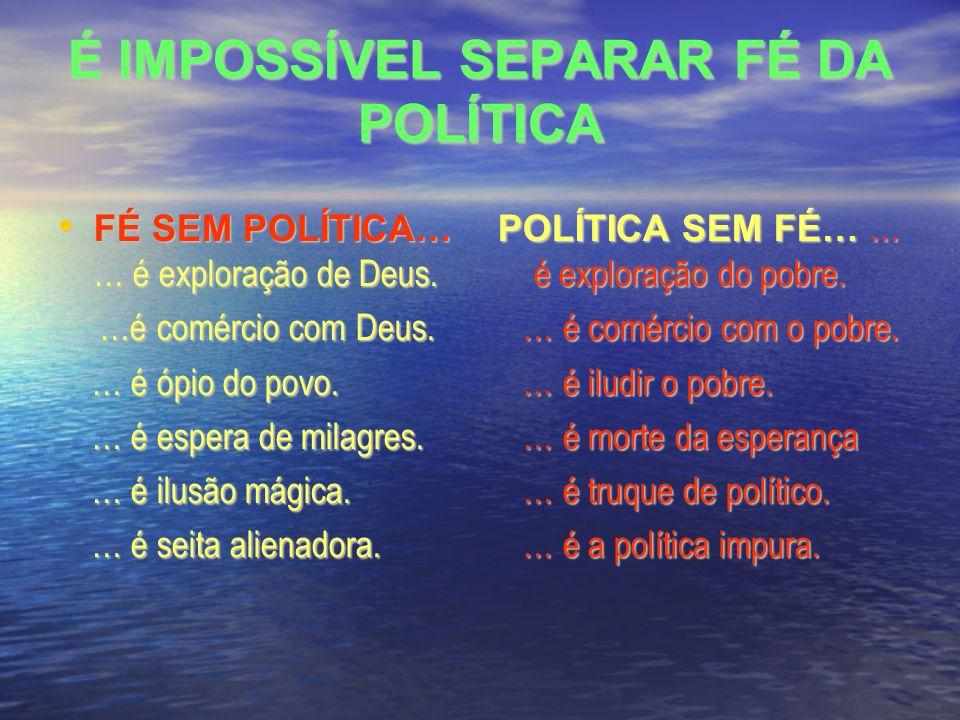É IMPOSSÍVEL SEPARAR FÉ DA POLÍTICA