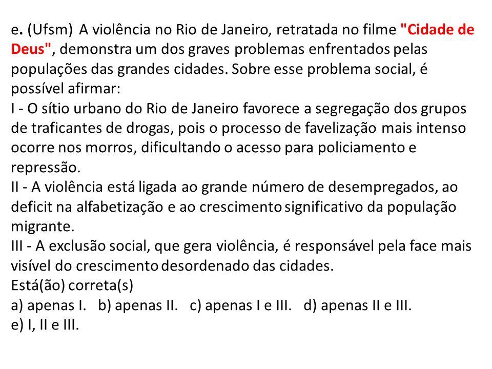 e. (Ufsm) A violência no Rio de Janeiro, retratada no filme Cidade de Deus , demonstra um dos graves problemas enfrentados pelas populações das grandes cidades. Sobre esse problema social, é possível afirmar: