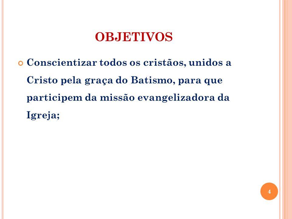 OBJETIVOS Conscientizar todos os cristãos, unidos a Cristo pela graça do Batismo, para que participem da missão evangelizadora da Igreja;