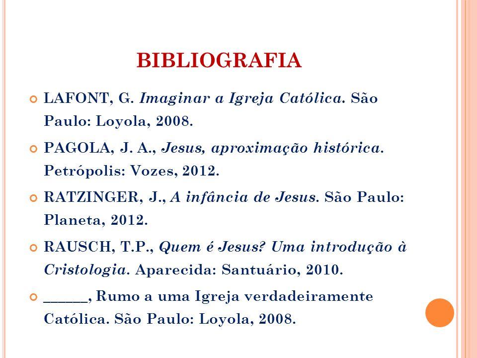 BIBLIOGRAFIA LAFONT, G. Imaginar a Igreja Católica. São Paulo: Loyola, 2008. PAGOLA, J. A., Jesus, aproximação histórica. Petrópolis: Vozes, 2012.