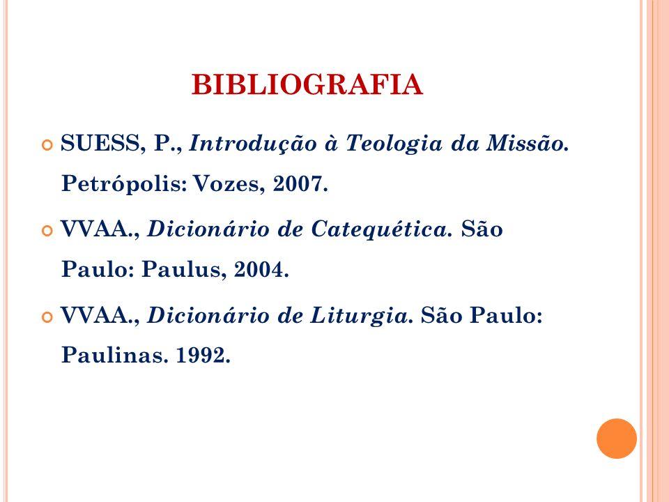 BIBLIOGRAFIA SUESS, P., Introdução à Teologia da Missão. Petrópolis: Vozes, 2007. VVAA., Dicionário de Catequética. São Paulo: Paulus, 2004.