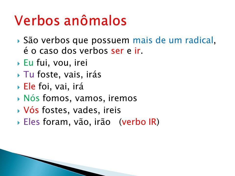 Verbos anômalos São verbos que possuem mais de um radical, é o caso dos verbos ser e ir. Eu fui, vou, irei.