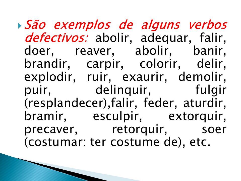São exemplos de alguns verbos defectivos: abolir, adequar, falir, doer, reaver, abolir, banir, brandir, carpir, colorir, delir, explodir, ruir, exaurir, demolir, puir, delinquir, fulgir (resplandecer),falir, feder, aturdir, bramir, esculpir, extorquir, precaver, retorquir, soer (costumar: ter costume de), etc.