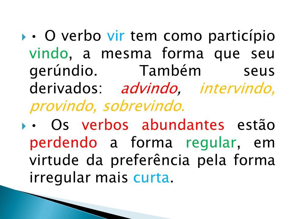 • O verbo vir tem como particípio vindo, a mesma forma que seu gerúndio. Também seus derivados: advindo, intervindo, provindo, sobrevindo.